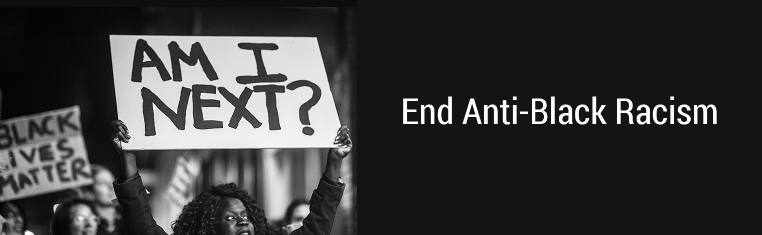 "Banner: Black woman holding a sign that says ""Am I Next?"". Next to the image is the text ""End Anti-Black Racism""."